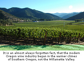It is an almost always forgotten fact, that the modern Oregon wine industry began in the warmer climes of Southern Oregon, not the Willamette Valley.